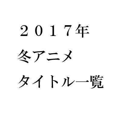 2017年冬アニメタイトル一覧