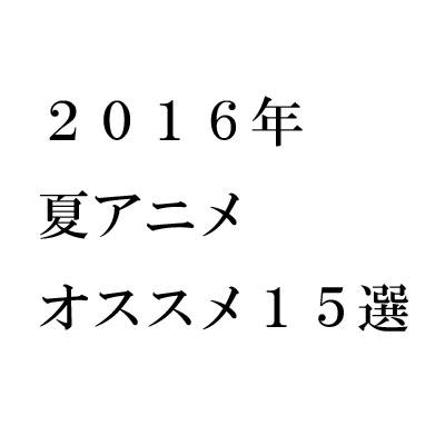 2016年夏アニメ おすすめ15選!