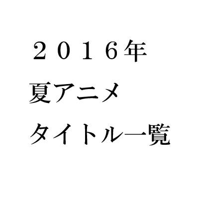 2016年夏アニメ 感想一覧【タイトル別】